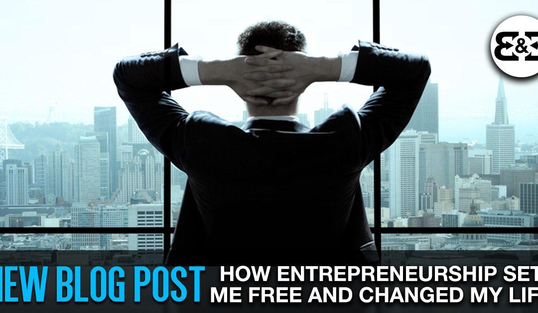 Entrepreneurship: How It Set Me Free & Changed My Life Forever