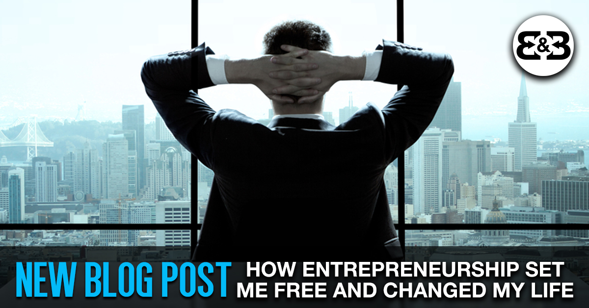 Entrepreneurship: How It Set Me Free & Changed My Life Forever