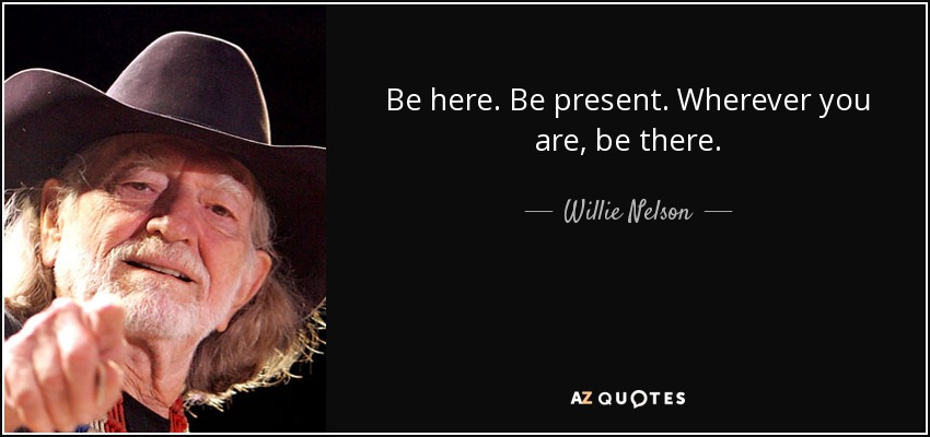 quote-be-here-be-present-wherever-you-are-be-there-willie-nelson-45-66-97
