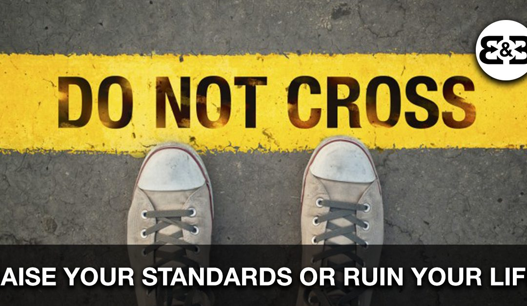 Raise Your Standards Or Ruin Your Life. It's Your Choice.